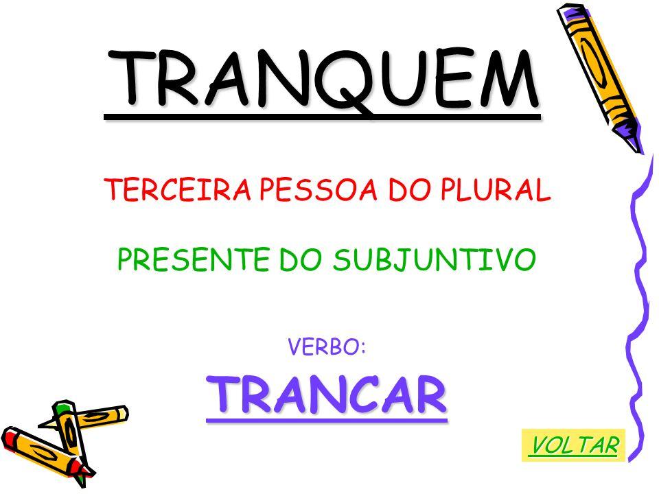 TRANQUEM TRANCAR TERCEIRA PESSOA DO PLURAL PRESENTE DO SUBJUNTIVO
