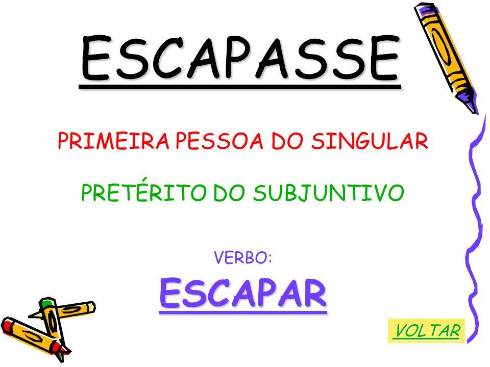ESCAPASSE ESCAPAR PRIMEIRA PESSOA DO SINGULAR PRETÉRITO DO SUBJUNTIVO