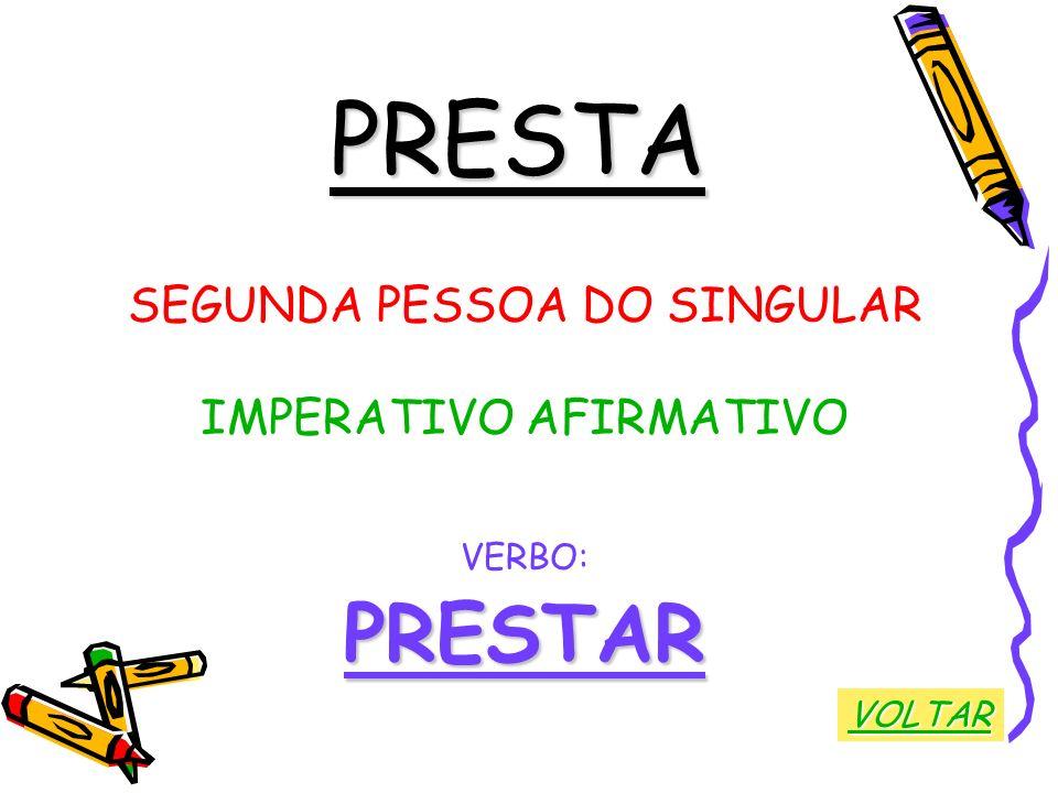 PRESTA PRESTAR SEGUNDA PESSOA DO SINGULAR IMPERATIVO AFIRMATIVO VERBO: