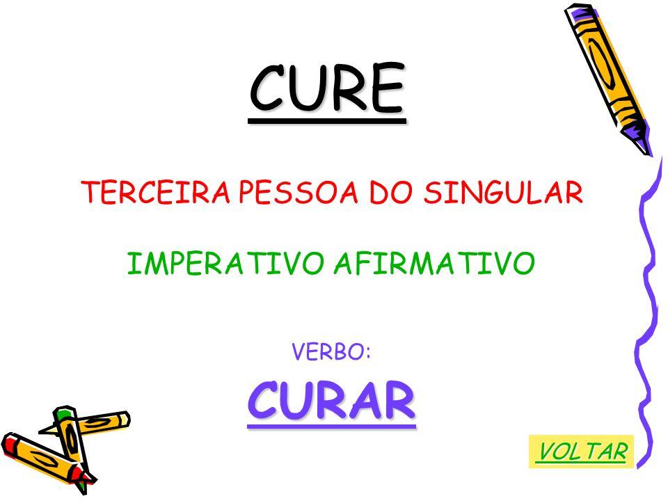 CURE CURAR TERCEIRA PESSOA DO SINGULAR IMPERATIVO AFIRMATIVO VERBO: