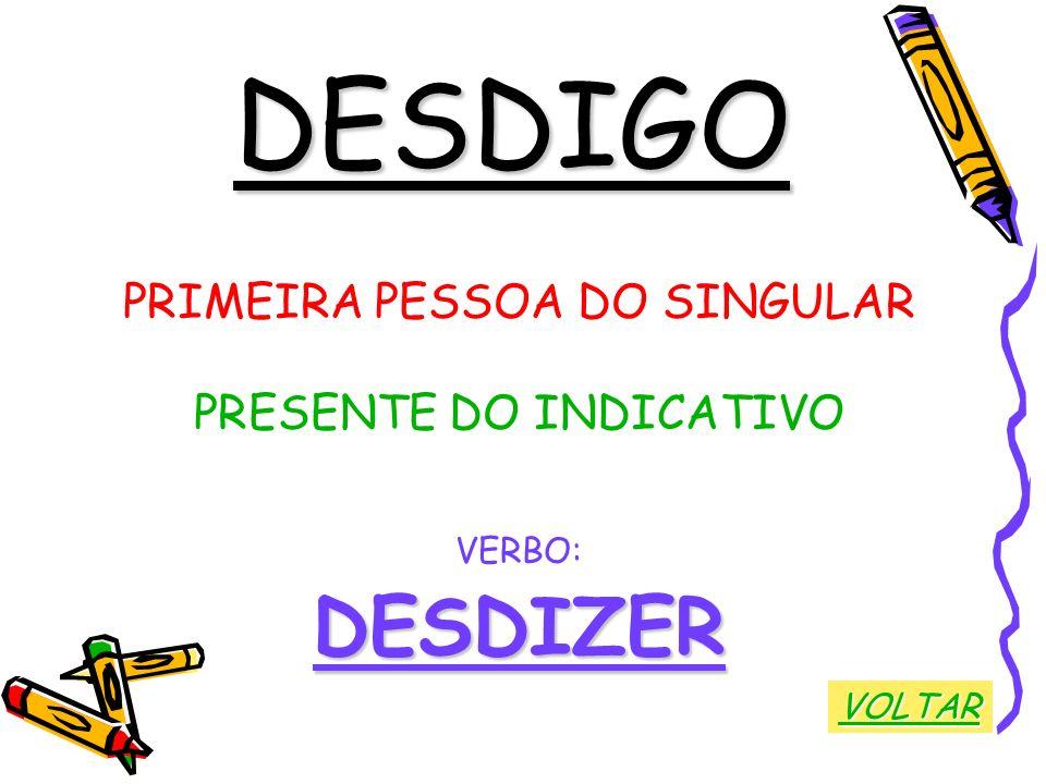 DESDIGO DESDIZER PRIMEIRA PESSOA DO SINGULAR PRESENTE DO INDICATIVO