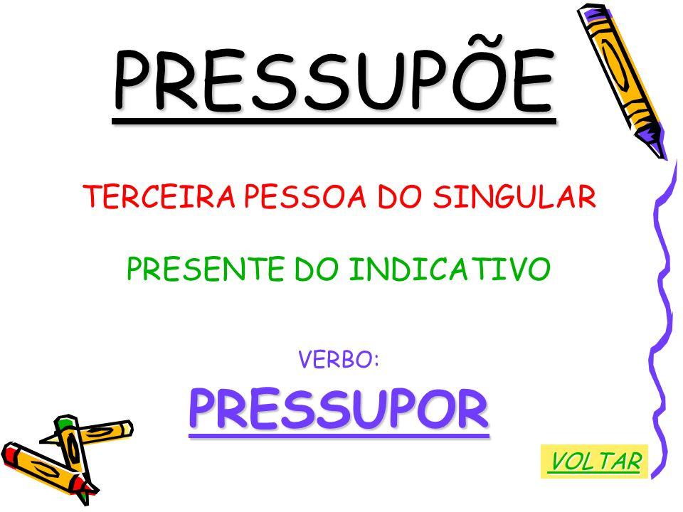 PRESSUPÕE PRESSUPOR TERCEIRA PESSOA DO SINGULAR PRESENTE DO INDICATIVO