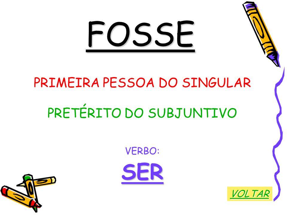 FOSSE SER PRIMEIRA PESSOA DO SINGULAR PRETÉRITO DO SUBJUNTIVO VERBO: