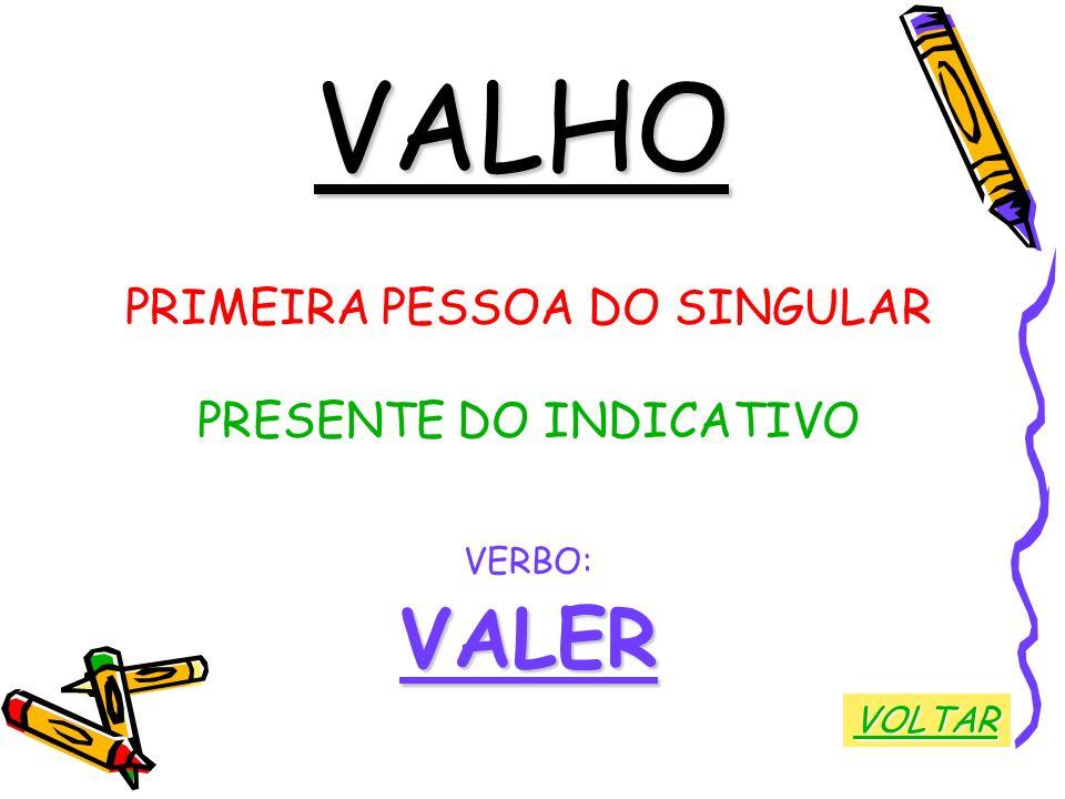 VALHO VALER PRIMEIRA PESSOA DO SINGULAR PRESENTE DO INDICATIVO VERBO: