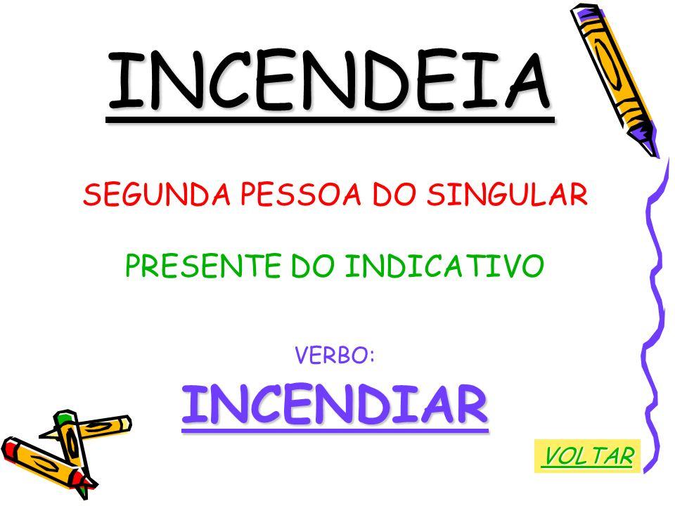 INCENDEIA INCENDIAR SEGUNDA PESSOA DO SINGULAR PRESENTE DO INDICATIVO