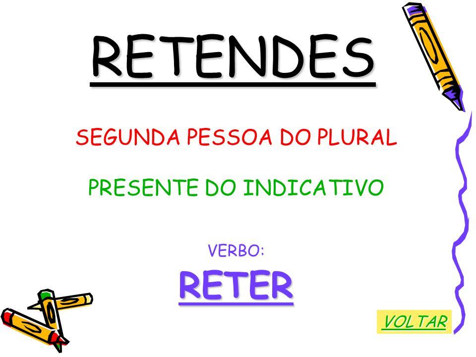 RETENDES RETER SEGUNDA PESSOA DO PLURAL PRESENTE DO INDICATIVO VERBO: