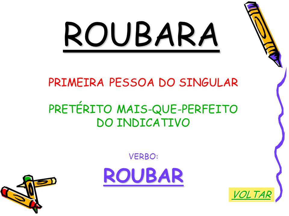 ROUBARA ROUBAR PRIMEIRA PESSOA DO SINGULAR PRETÉRITO MAIS-QUE-PERFEITO