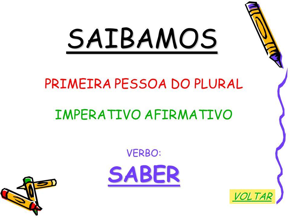 SAIBAMOS SABER PRIMEIRA PESSOA DO PLURAL IMPERATIVO AFIRMATIVO VERBO: