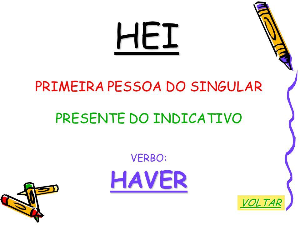 HEI HAVER PRIMEIRA PESSOA DO SINGULAR PRESENTE DO INDICATIVO VERBO: