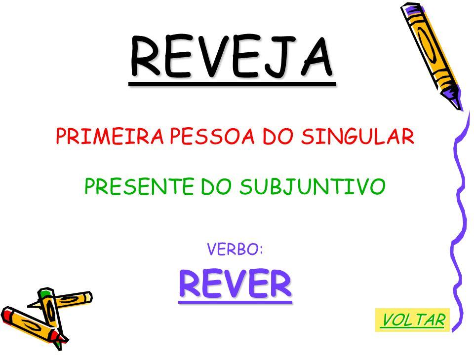 REVEJA REVER PRIMEIRA PESSOA DO SINGULAR PRESENTE DO SUBJUNTIVO VERBO: