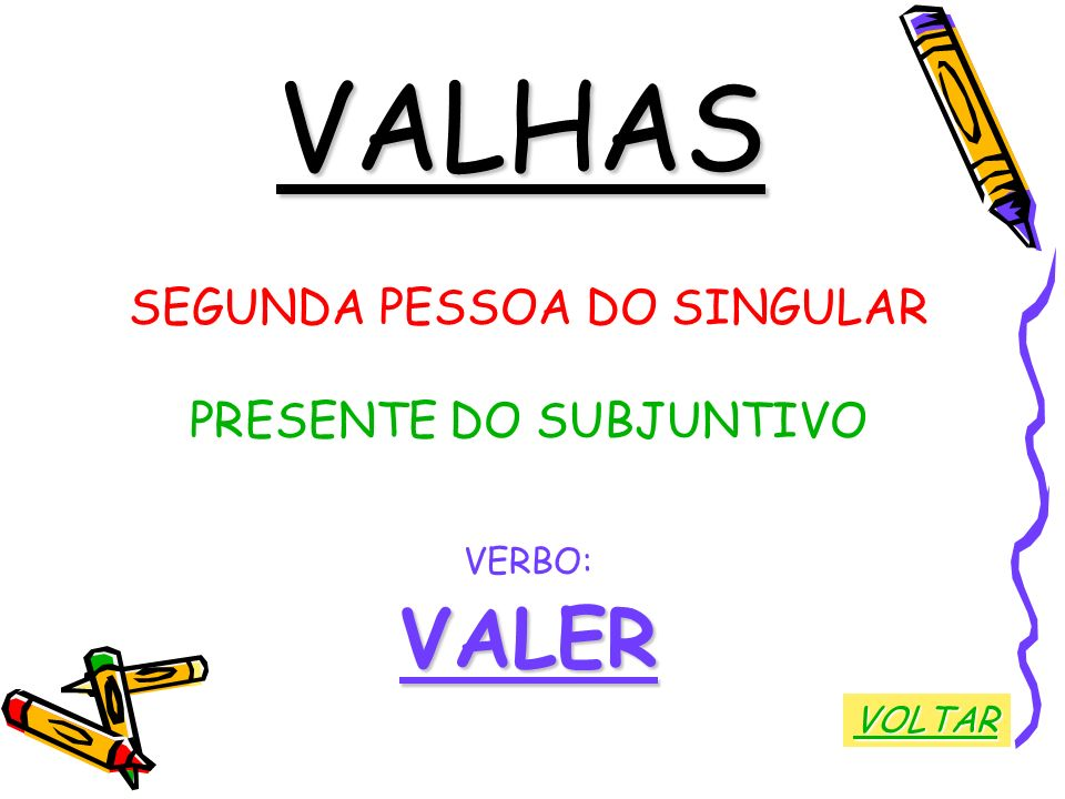 VALHAS VALER SEGUNDA PESSOA DO SINGULAR PRESENTE DO SUBJUNTIVO VERBO: