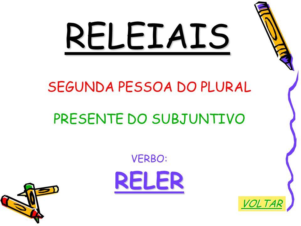 RELEIAIS RELER SEGUNDA PESSOA DO PLURAL PRESENTE DO SUBJUNTIVO VERBO: