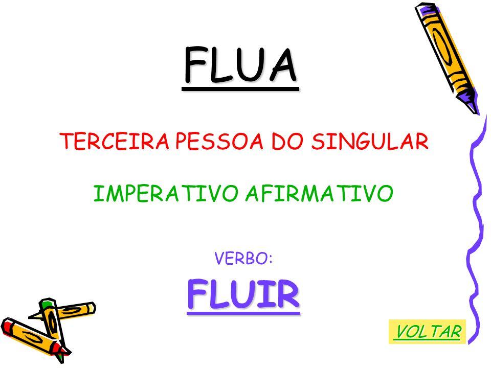 FLUA FLUIR TERCEIRA PESSOA DO SINGULAR IMPERATIVO AFIRMATIVO VERBO: