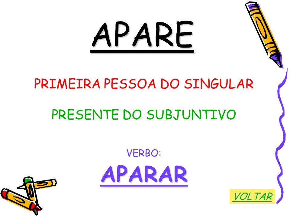 APARE APARAR PRIMEIRA PESSOA DO SINGULAR PRESENTE DO SUBJUNTIVO VERBO: