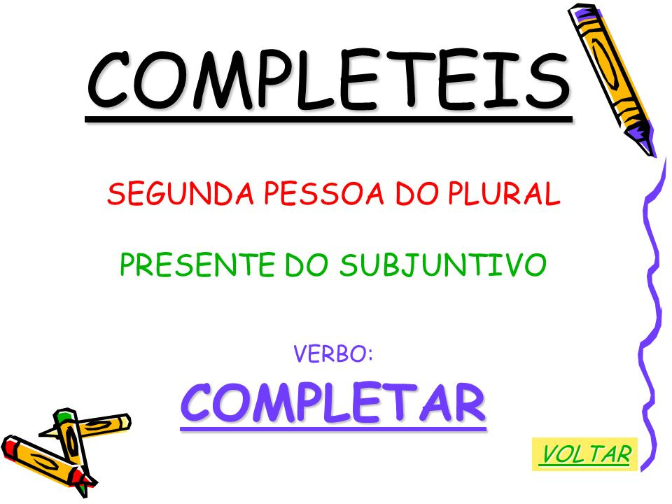 COMPLETEIS COMPLETAR SEGUNDA PESSOA DO PLURAL PRESENTE DO SUBJUNTIVO