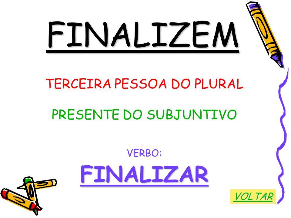FINALIZEM FINALIZAR TERCEIRA PESSOA DO PLURAL PRESENTE DO SUBJUNTIVO