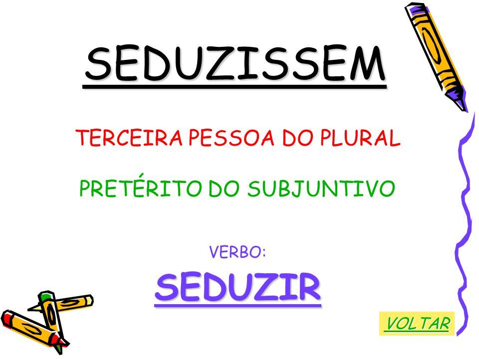 SEDUZISSEM SEDUZIR TERCEIRA PESSOA DO PLURAL PRETÉRITO DO SUBJUNTIVO