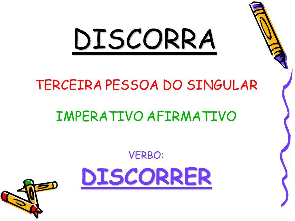 DISCORRA DISCORRER TERCEIRA PESSOA DO SINGULAR IMPERATIVO AFIRMATIVO