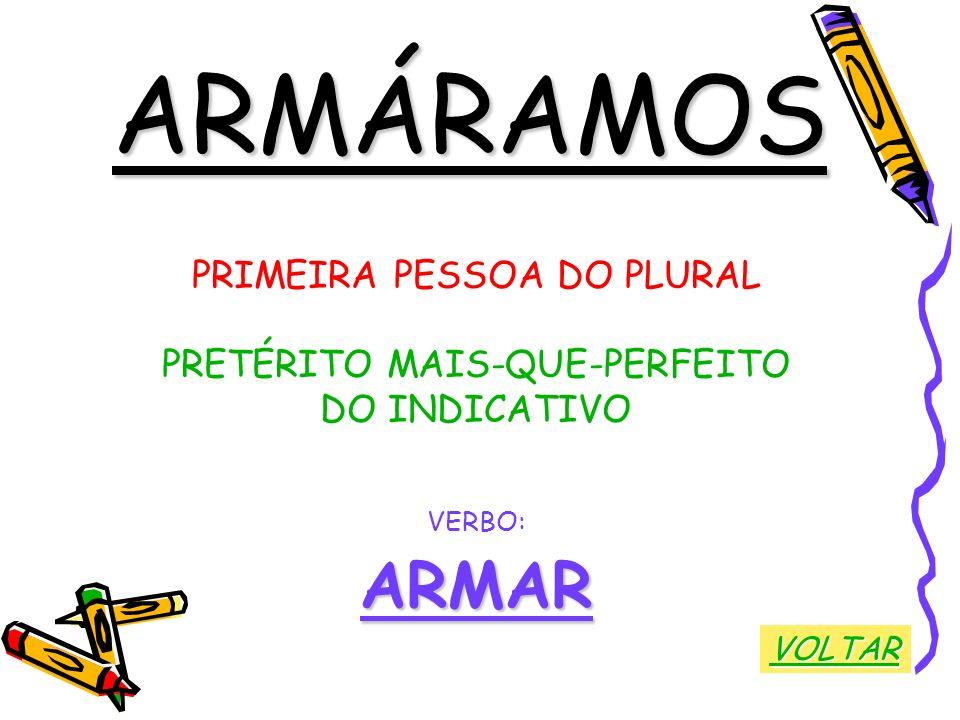 ARMÁRAMOS ARMAR PRIMEIRA PESSOA DO PLURAL PRETÉRITO MAIS-QUE-PERFEITO
