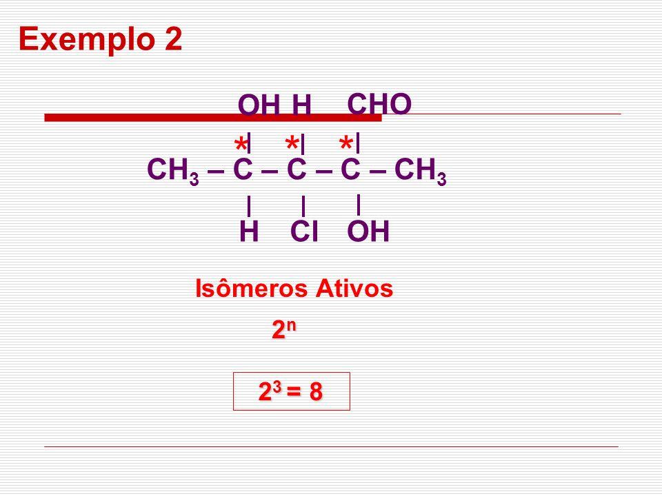 * * * Exemplo 2 CH3 – C – C – C – CH3 OH H Cl CHO Isômeros Ativos 2n