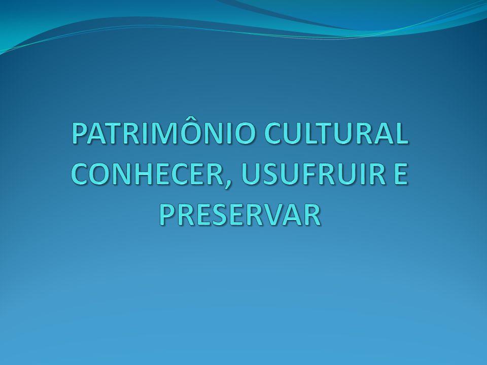 PATRIMÔNIO CULTURAL CONHECER, USUFRUIR E PRESERVAR