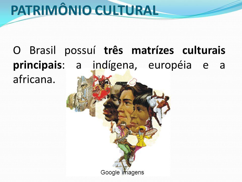 PATRIMÔNIO CULTURAL O Brasil possuí três matrízes culturais principais: a indígena, européia e a africana.