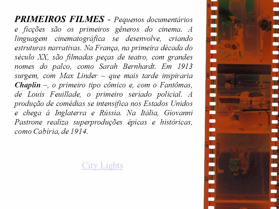 PRIMEIROS FILMES - Pequenos documentários e ficções são os primeiros gêneros do cinema. A linguagem cinematográfica se desenvolve, criando estruturas narrativas. Na França, na primeira década do século XX, são filmadas peças de teatro, com grandes nomes do palco, como Sarah Bernhardt. Em 1913 surgem, com Max Linder – que mais tarde inspiraria Chaplin –, o primeiro tipo cômico e, com o Fantômas, de Louis Feuillade, o primeiro seriado policial. A produção de comédias se intensifica nos Estados Unidos e chega à Inglaterra e Rússia. Na Itália, Giovanni Pastrone realiza superproduções épicas e históricas, como Cabíria, de 1914.