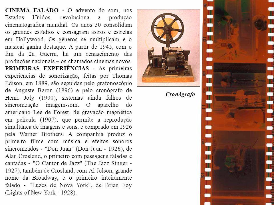 CINEMA FALADO - O advento do som, nos Estados Unidos, revoluciona a produção cinematográfica mundial. Os anos 30 consolidam os grandes estúdios e consagram astros e estrelas em Hollywood. Os gêneros se multiplicam e o musical ganha destaque. A partir de 1945, com o fim da 2a Guerra, há um renascimento das produções nacionais – os chamados cinemas novos. PRIMEIRAS EXPERIÊNCIAS - As primeiras experiências de sonorização, feitas por Thomas Edison, em 1889, são seguidas pelo grafonoscópio de Auguste Baron (1896) e pelo cronógrafo de Henri Joly (1900), sistemas ainda falhos de sincronização imagem-som. O aparelho do americano Lee de Forest, de gravação magnética em película (1907), que permite a reprodução simultânea de imagens e sons, é comprado em 1926 pela Warner Brothers. A companhia produz o primeiro filme com música e efeitos sonoros sincronizados - Don Juan (Don Juan - 1926), de Alan Crosland, o primeiro com passagens faladas e cantadas - O Cantor de Jazz (The Jazz Singer - 1927), também de Crosland, com Al Jolson, grande nome da Broadway, e o primeiro inteiramente falado - Luzes de Nova York , de Brian Foy (Lights of New York - 1928).
