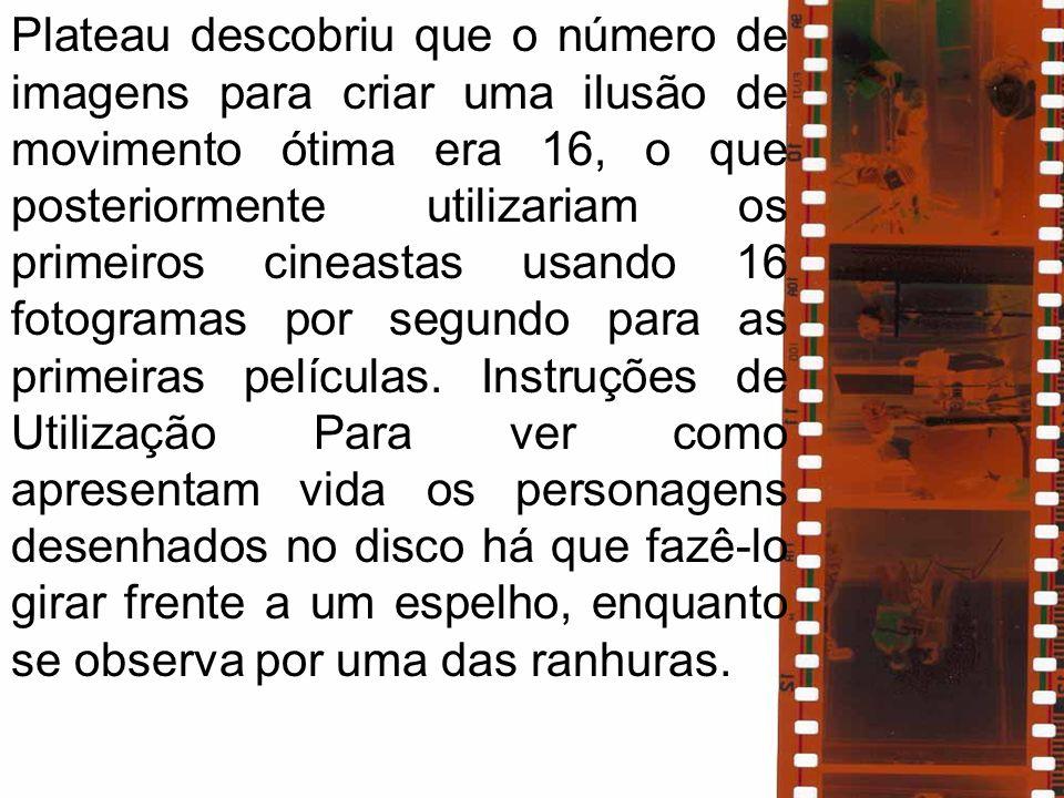 Plateau descobriu que o número de imagens para criar uma ilusão de movimento ótima era 16, o que posteriormente utilizariam os primeiros cineastas usando 16 fotogramas por segundo para as primeiras películas.