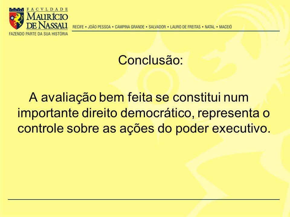 Conclusão: A avaliação bem feita se constitui num importante direito democrático, representa o controle sobre as ações do poder executivo.