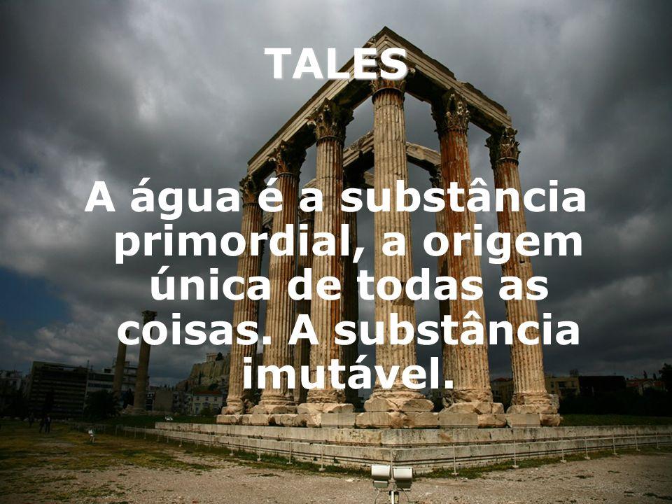 TALES A água é a substância primordial, a origem única de todas as coisas. A substância imutável.