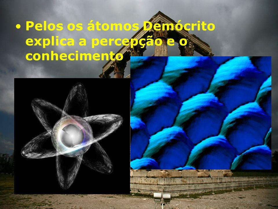 Pelos os átomos Demócrito explica a percepção e o conhecimento