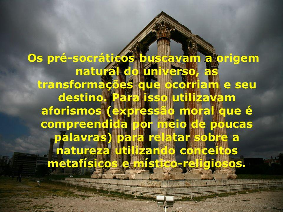 Os pré-socráticos buscavam a origem natural do universo, as transformações que ocorriam e seu destino.