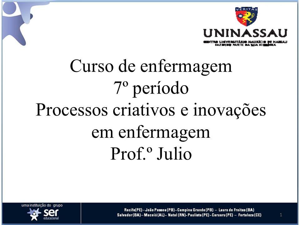 Curso de enfermagem 7º período Processos criativos e inovações em enfermagem Prof.º Julio