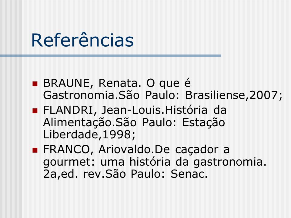 ReferênciasBRAUNE, Renata. O que é Gastronomia.São Paulo: Brasiliense,2007;
