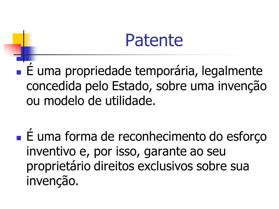 Patente É uma propriedade temporária, legalmente concedida pelo Estado, sobre uma invenção ou modelo de utilidade.