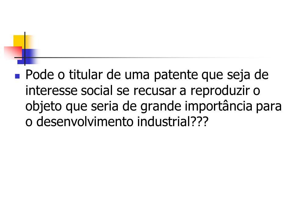 Pode o titular de uma patente que seja de interesse social se recusar a reproduzir o objeto que seria de grande importância para o desenvolvimento industrial