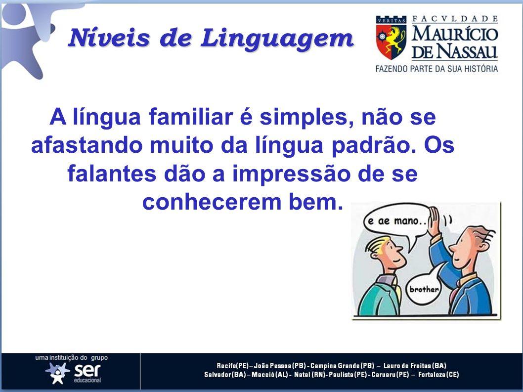 Níveis de Linguagem A língua familiar é simples, não se afastando muito da língua padrão. Os falantes dão a impressão de se conhecerem bem.