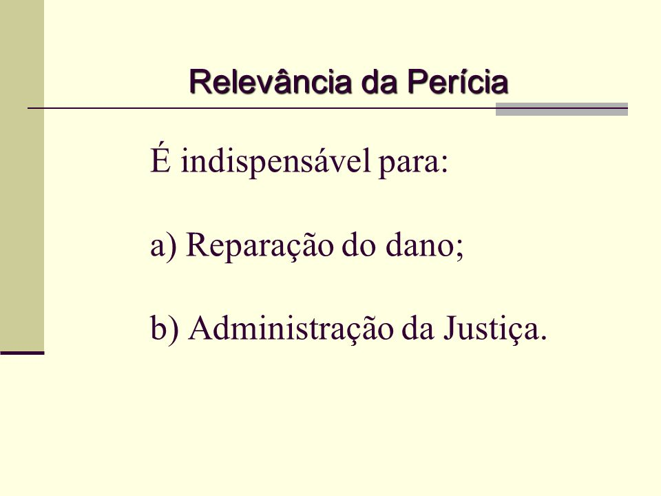 Relevância da Perícia É indispensável para: a) Reparação do dano; b) Administração da Justiça.