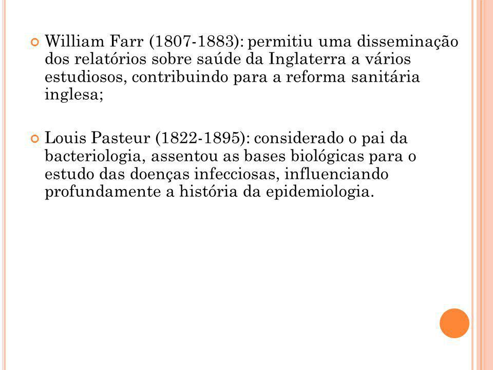 William Farr (1807-1883): permitiu uma disseminação dos relatórios sobre saúde da Inglaterra a vários estudiosos, contribuindo para a reforma sanitária inglesa;