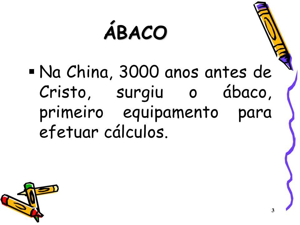 ÁBACO Na China, 3000 anos antes de Cristo, surgiu o ábaco, primeiro equipamento para efetuar cálculos.