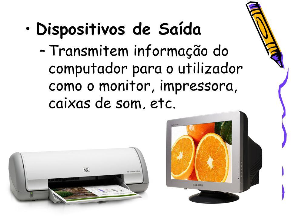 Dispositivos de Saída Transmitem informação do computador para o utilizador como o monitor, impressora, caixas de som, etc.