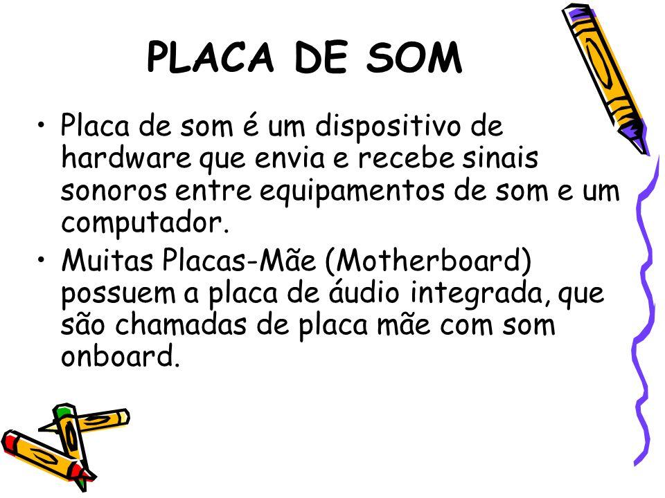 PLACA DE SOM Placa de som é um dispositivo de hardware que envia e recebe sinais sonoros entre equipamentos de som e um computador.
