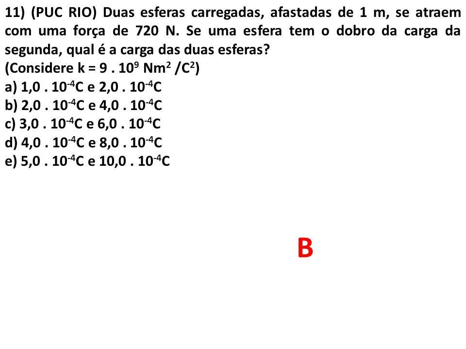 11) (PUC RIO) Duas esferas carregadas, afastadas de 1 m, se atraem com uma força de 720 N. Se uma esfera tem o dobro da carga da segunda, qual é a carga das duas esferas