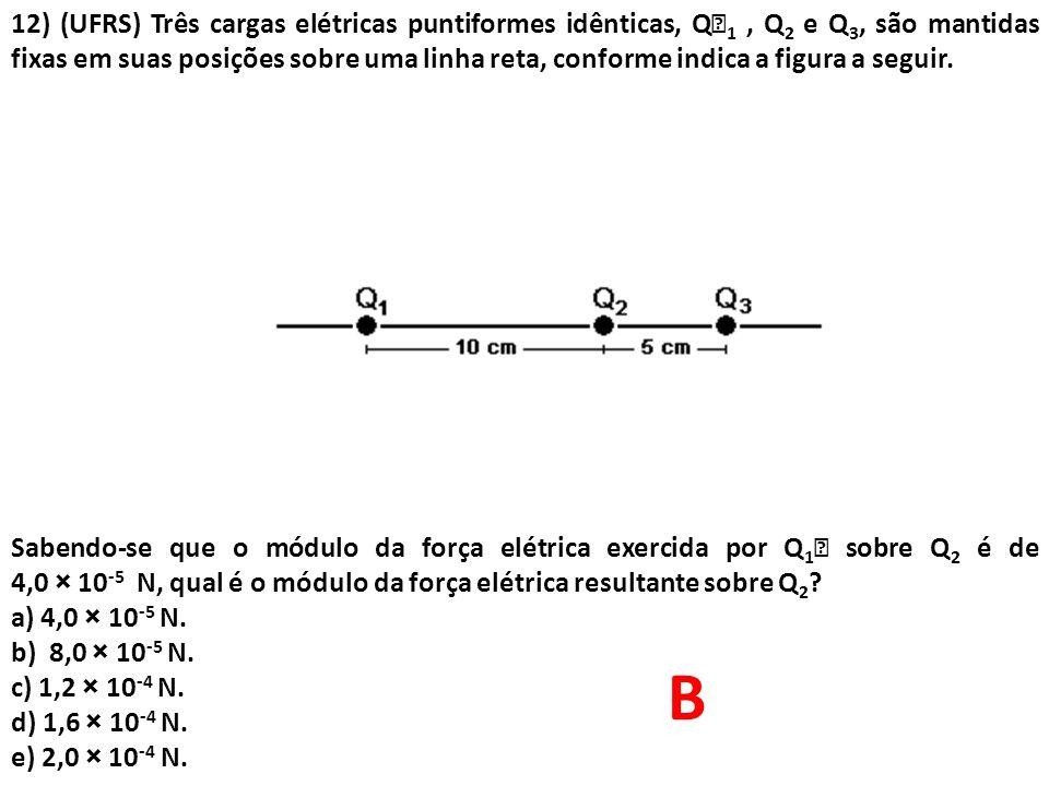 12) (UFRS) Três cargas elétricas puntiformes idênticas, Q1 , Q2 e Q3, são mantidas fixas em suas posições sobre uma linha reta, conforme indica a figura a seguir.
