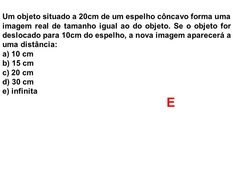 Um objeto situado a 20cm de um espelho côncavo forma uma imagem real de tamanho igual ao do objeto. Se o objeto for deslocado para 10cm do espelho, a nova imagem aparecerá a uma distância: