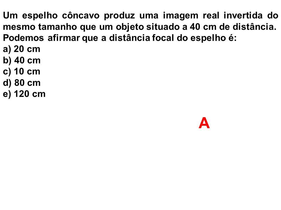 Um espelho côncavo produz uma imagem real invertida do mesmo tamanho que um objeto situado a 40 cm de distância.