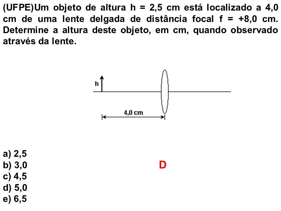 (UFPE)Um objeto de altura h = 2,5 cm está localizado a 4,0 cm de uma lente delgada de distância focal f = +8,0 cm. Determine a altura deste objeto, em cm, quando observado através da lente.
