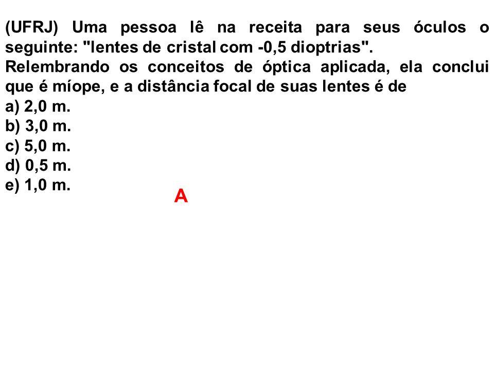 (UFRJ) Uma pessoa lê na receita para seus óculos o seguinte: lentes de cristal com -0,5 dioptrias .