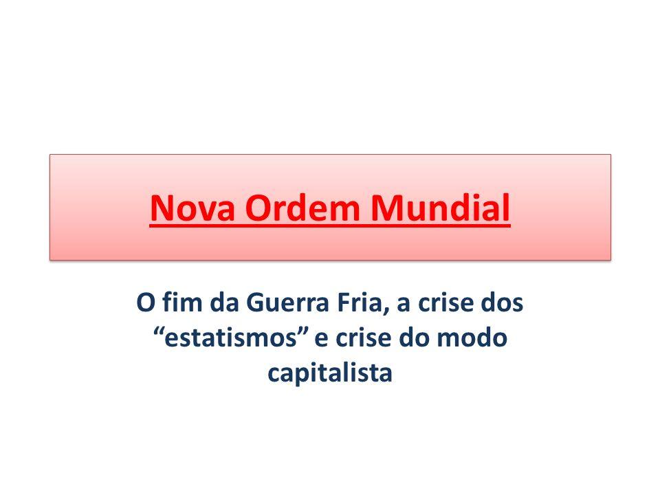 Nova Ordem Mundial O fim da Guerra Fria, a crise dos estatismos e crise do modo capitalista